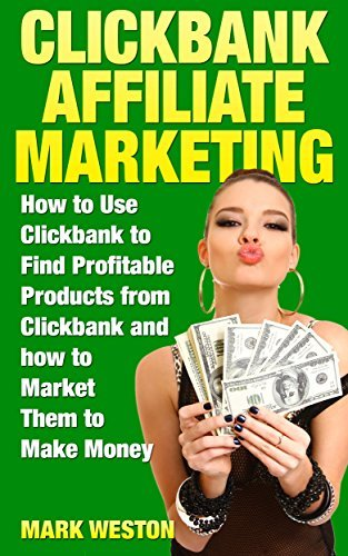 ClickBank Affiliate Marketing: How to Use ClickBank to Find Profitable Products from ClickBank and how to Market Them to Make Money