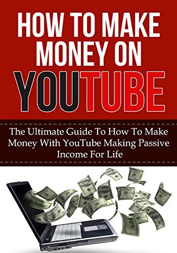 How To Make Money On YouTube: The Ultimate Guide to How to Make Money With YouTube Making Passive Income for Life