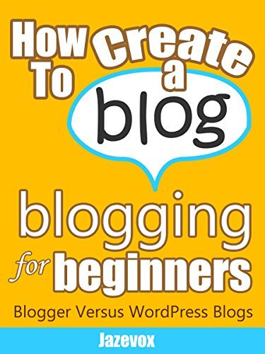 How To Create A Blog - Blogging For Beginners: Blogger Versus WordPress Blogs (Internet Marketing Strategies Book 3)