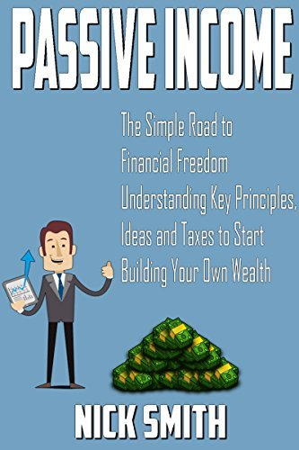 Passive Income: The Simple Road to Financial Freedom: Understanding Key Principles, Ideas and Taxes to Start Building Your Own Wealth